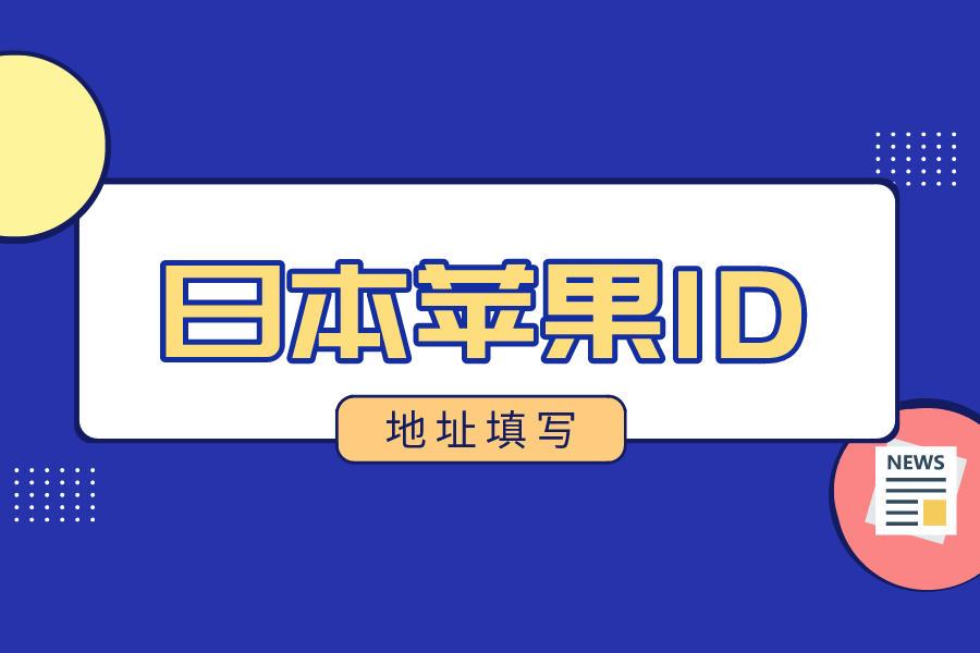 日本苹果id信息怎么填写地址?日区apple id注册地址填