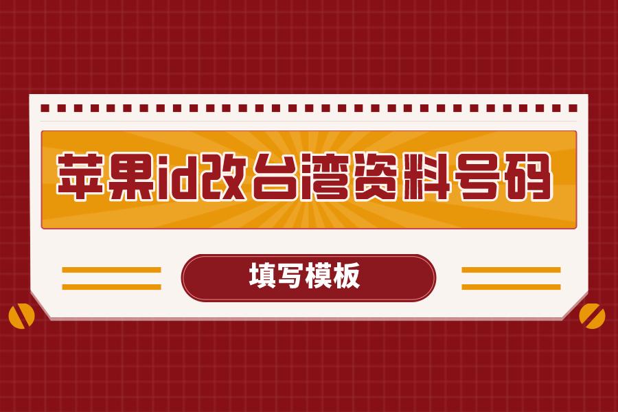 苹果id改成台湾资料号码怎么填?填写模板来啦