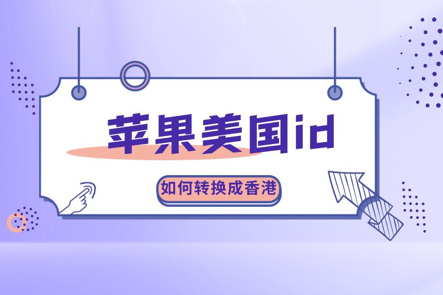 苹果美国ID如何转换成香港Apple ID?迅速解决